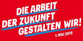 """1. Mai 2015, DGB, Tag der Arbeit, """"Die Arbeit der Zukunft gestalten wir!"""""""